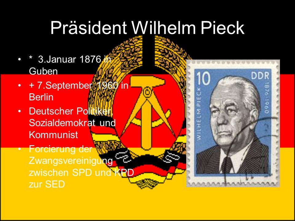Präsident Wilhelm Pieck * 3.Januar 1876 in Guben + 7.September 1960 in Berlin Deutscher Politiker, Sozialdemokrat und Kommunist Forcierung der Zwangsv