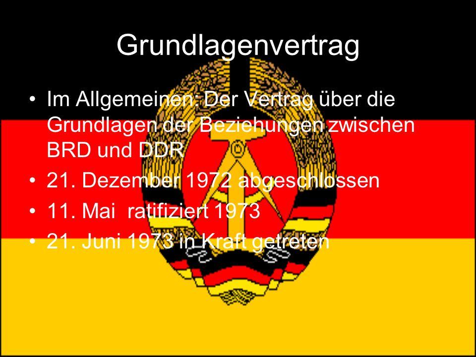 Grundlagenvertrag Im Allgemeinen: Der Vertrag über die Grundlagen der Beziehungen zwischen BRD und DDR 21. Dezember 1972 abgeschlossen 11. Mai ratifiz