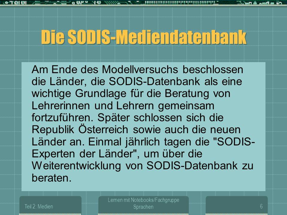 Teil 2: Medien Lernen mit Notebooks/Fachgruppe Sprachen6 Die SODIS-Mediendatenbank Am Ende des Modellversuchs beschlossen die Länder, die SODIS-Datenbank als eine wichtige Grundlage für die Beratung von Lehrerinnen und Lehrern gemeinsam fortzuführen.