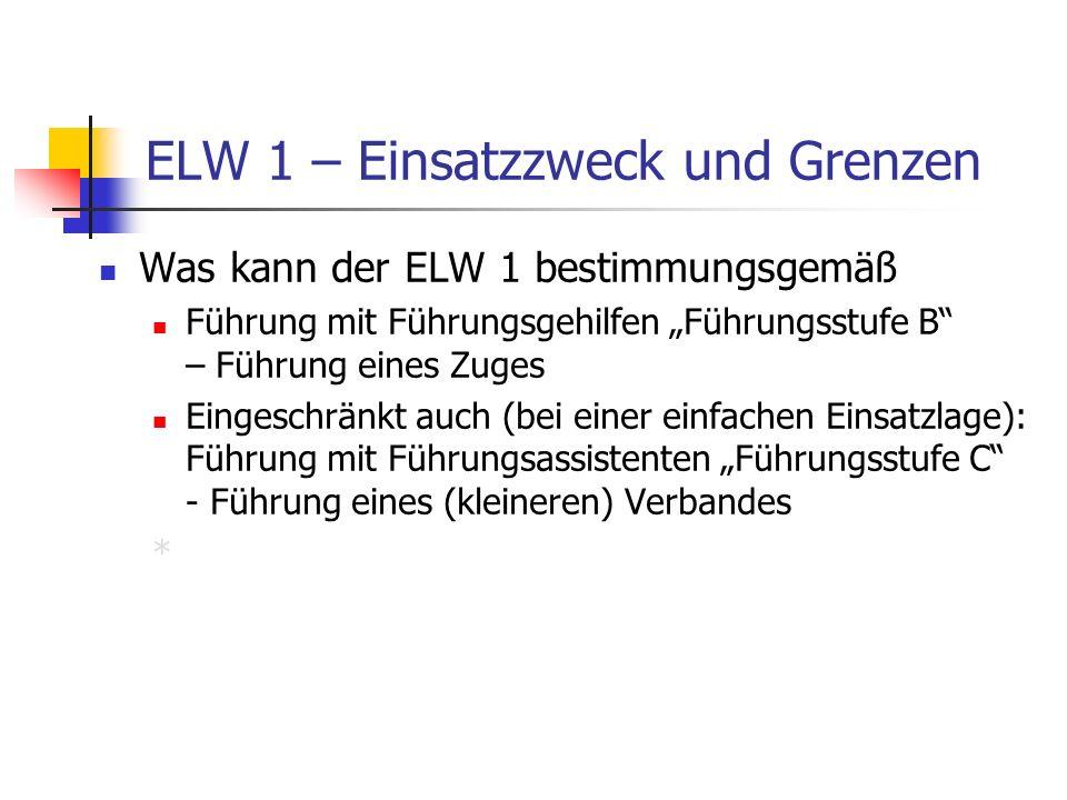 ELW 1 – Einsatzzweck und Grenzen Was kann der ELW 1 bestimmungsgemäß Führung mit Führungsgehilfen Führungsstufe B – Führung eines Zuges Eingeschränkt auch (bei einer einfachen Einsatzlage): Führung mit Führungsassistenten Führungsstufe C - Führung eines (kleineren) Verbandes *