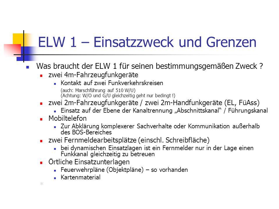 ELW 1 – Einsatzzweck und Grenzen Was braucht der ELW 1 für seinen bestimmungsgemäßen Zweck ? zwei 4m-Fahrzeugfunkgeräte Kontakt auf zwei Funkverkehrsk