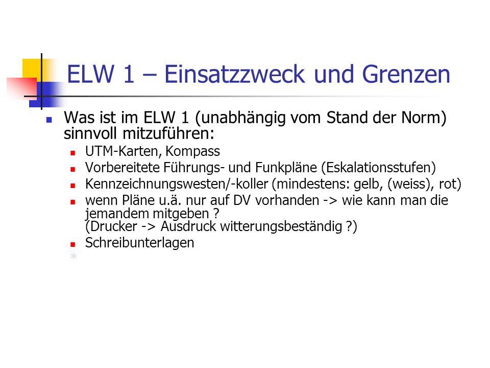 ELW 1 – Einsatzzweck und Grenzen Was ist im ELW 1 (unabhängig vom Stand der Norm) sinnvoll mitzuführen: UTM-Karten, Kompass Vorbereitete Führungs- und Funkpläne (Eskalationsstufen) Kennzeichnungswesten/-koller (mindestens: gelb, (weiss), rot) wenn Pläne u.ä.