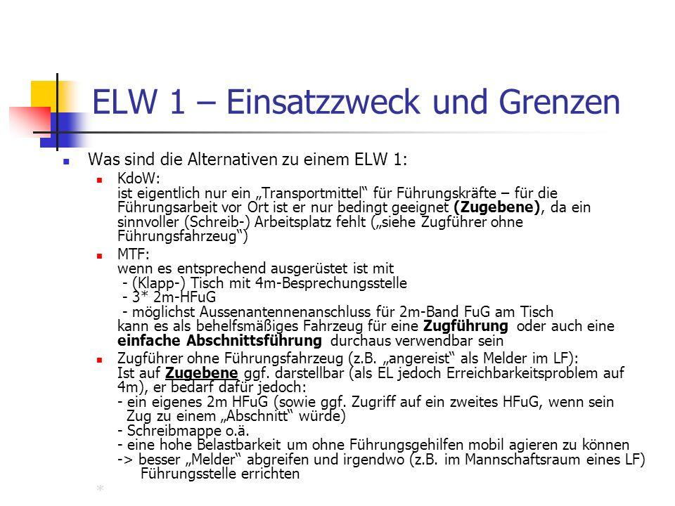 ELW 1 – Einsatzzweck und Grenzen Was sind die Alternativen zu einem ELW 1: KdoW: ist eigentlich nur ein Transportmittel für Führungskräfte – für die Führungsarbeit vor Ort ist er nur bedingt geeignet (Zugebene), da ein sinnvoller (Schreib-) Arbeitsplatz fehlt (siehe Zugführer ohne Führungsfahrzeug) MTF: wenn es entsprechend ausgerüstet ist mit - (Klapp-) Tisch mit 4m-Besprechungsstelle - 3* 2m-HFuG - möglichst Aussenantennenanschluss für 2m-Band FuG am Tisch kann es als behelfsmäßiges Fahrzeug für eine Zugführung oder auch eine einfache Abschnittsführung durchaus verwendbar sein Zugführer ohne Führungsfahrzeug (z.B.