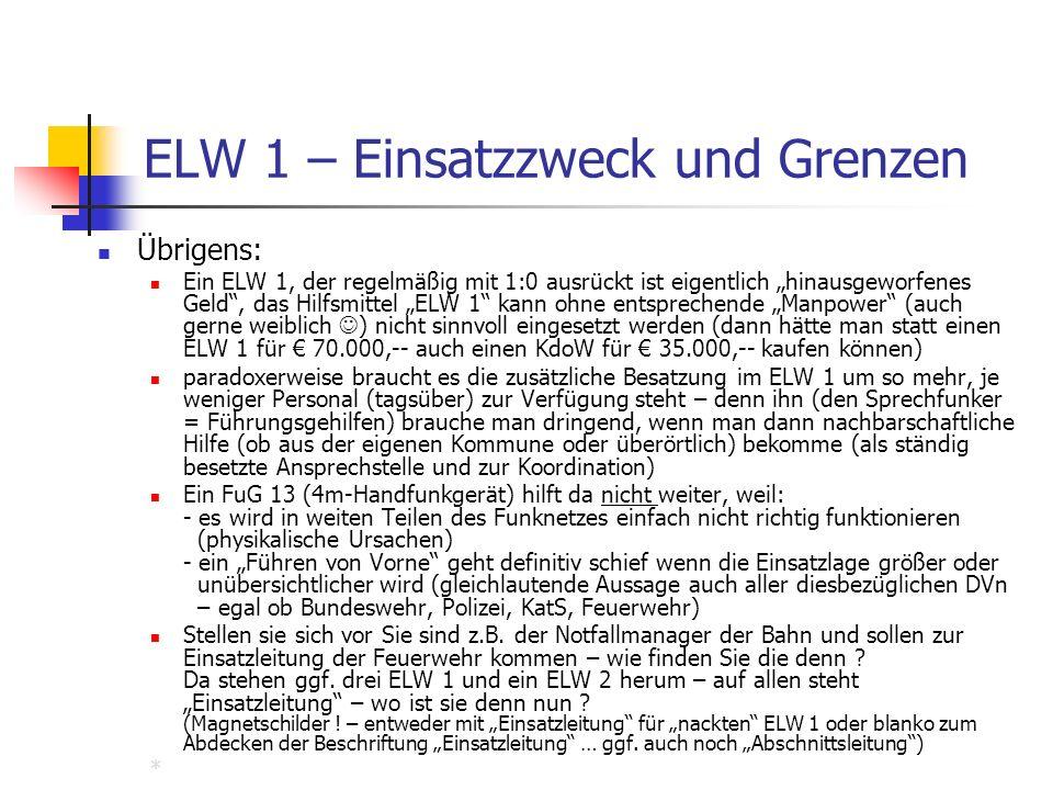 ELW 1 – Einsatzzweck und Grenzen Übrigens: Ein ELW 1, der regelmäßig mit 1:0 ausrückt ist eigentlich hinausgeworfenes Geld, das Hilfsmittel ELW 1 kann ohne entsprechende Manpower (auch gerne weiblich ) nicht sinnvoll eingesetzt werden (dann hätte man statt einen ELW 1 für 70.000,-- auch einen KdoW für 35.000,-- kaufen können) paradoxerweise braucht es die zusätzliche Besatzung im ELW 1 um so mehr, je weniger Personal (tagsüber) zur Verfügung steht – denn ihn (den Sprechfunker = Führungsgehilfen) brauche man dringend, wenn man dann nachbarschaftliche Hilfe (ob aus der eigenen Kommune oder überörtlich) bekomme (als ständig besetzte Ansprechstelle und zur Koordination) Ein FuG 13 (4m-Handfunkgerät) hilft da nicht weiter, weil: - es wird in weiten Teilen des Funknetzes einfach nicht richtig funktionieren (physikalische Ursachen) - ein Führen von Vorne geht definitiv schief wenn die Einsatzlage größer oder unübersichtlicher wird (gleichlautende Aussage auch aller diesbezüglichen DVn – egal ob Bundeswehr, Polizei, KatS, Feuerwehr) Stellen sie sich vor Sie sind z.B.