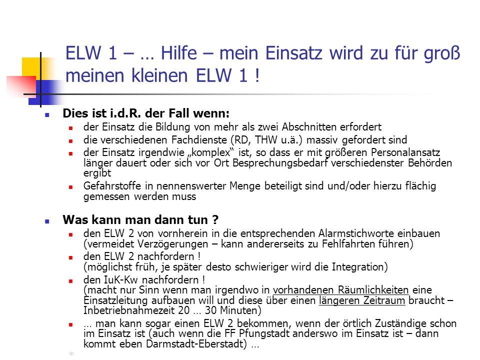 ELW 1 – … Hilfe – mein Einsatz wird zu für groß meinen kleinen ELW 1 ! Dies ist i.d.R. der Fall wenn: der Einsatz die Bildung von mehr als zwei Abschn