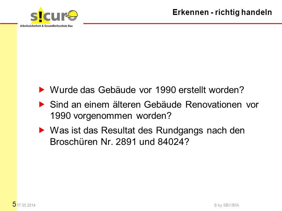 5 17.05.2014 © by SBV/BfA Erkennen - richtig handeln Wurde das Gebäude vor 1990 erstellt worden.