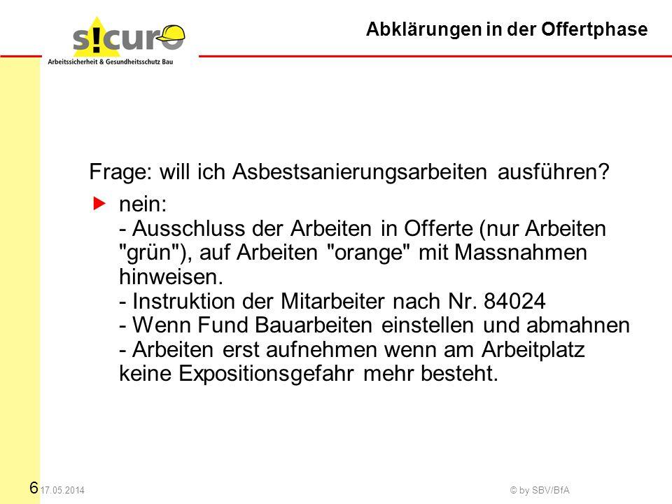 6 17.05.2014 © by SBV/BfA Abklärungen in der Offertphase Frage: will ich Asbestsanierungsarbeiten ausführen.