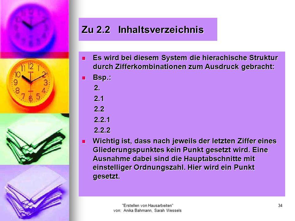 Erstellen von Hausarbeiten von: Anika Bahmann, Sarah Wessels 34 Zu 2.2 Inhaltsverzeichnis Es wird bei diesem System die hierachische Struktur durch Zifferkombinationen zum Ausdruck gebracht: Es wird bei diesem System die hierachische Struktur durch Zifferkombinationen zum Ausdruck gebracht: Bsp.: Bsp.: 2.