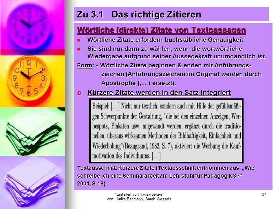 Erstellen von Hausarbeiten von: Anika Bahmann, Sarah Wessels 57 Zu 3.1 Das richtige Zitieren Wörtliche (direkte) Zitate von Textpassagen Wörtliche Zitate erfordern buchstäbliche Genauigkeit.