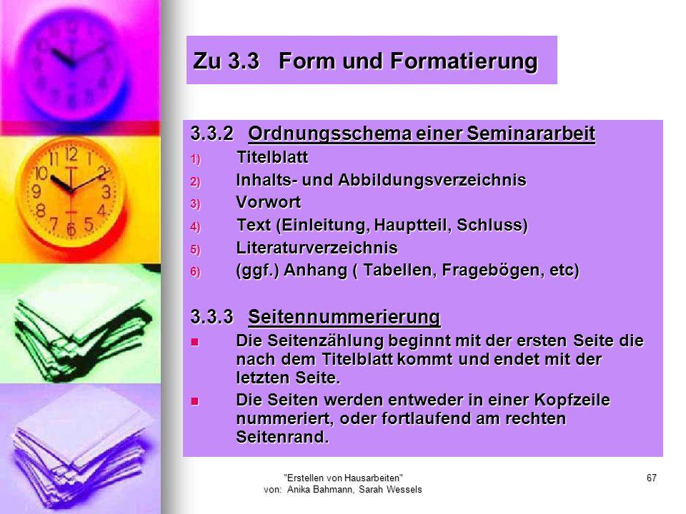 Erstellen von Hausarbeiten von: Anika Bahmann, Sarah Wessels 67 Zu 3.3 Form und Formatierung 3.3.2 Ordnungsschema einer Seminararbeit 1) Titelblatt 2) Inhalts- und Abbildungsverzeichnis 3) Vorwort 4) Text (Einleitung, Hauptteil, Schluss) 5) Literaturverzeichnis 6) (ggf.) Anhang ( Tabellen, Fragebögen, etc) 3.3.3 Seitennummerierung Die Seitenzählung beginnt mit der ersten Seite die nach dem Titelblatt kommt und endet mit der letzten Seite.