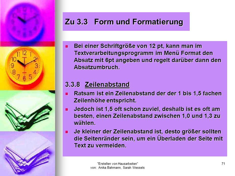 Erstellen von Hausarbeiten von: Anika Bahmann, Sarah Wessels 71 Zu 3.3 Form und Formatierung Bei einer Schriftgröße von 12 pt, kann man im Textverarbeitungsprogramm im Menü Format den Absatz mit 6pt angeben und regelt darüber dann den Absatzumbruch.