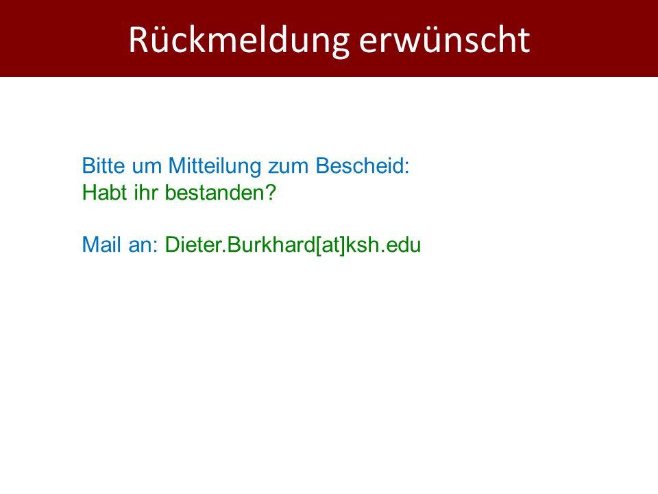 Rückmeldung erwünscht Bitte um Mitteilung zum Bescheid: Habt ihr bestanden? Mail an: Dieter.Burkhard[at]ksh.edu