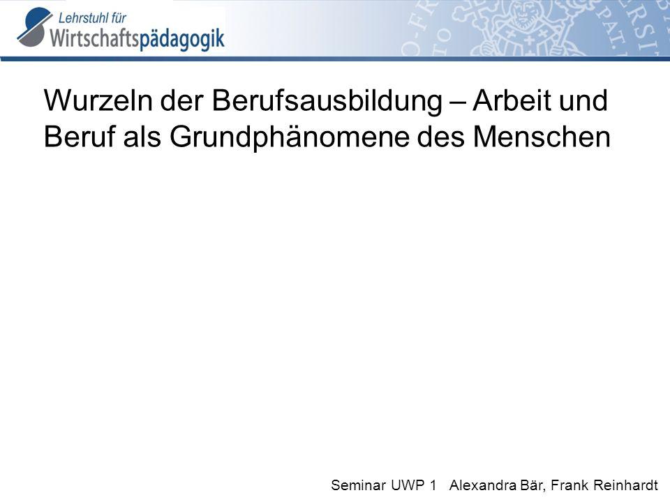 Seminar UWP 1 Alexandra Bär, Frank Reinhardt Wurzeln der Berufsausbildung – Arbeit und Beruf als Grundphänomene des Menschen
