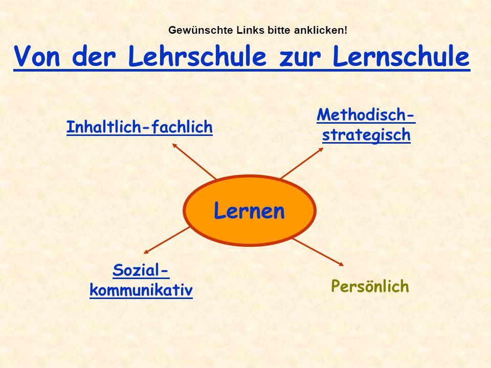 Von der Lehrschule zur Lernschule Lernen Inhaltlich-fachlich Methodisch- strategisch Sozial- kommunikativ Persönlich Gewünschte Links bitte anklicken!