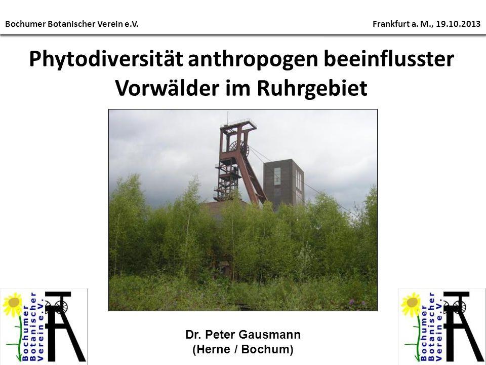 Phytodiversität anthropogen beeinflusster Vorwälder im Ruhrgebiet Bochumer Botanischer Verein e.V. Frankfurt a. M., 19.10.2013 Dr. Peter Gausmann (Her