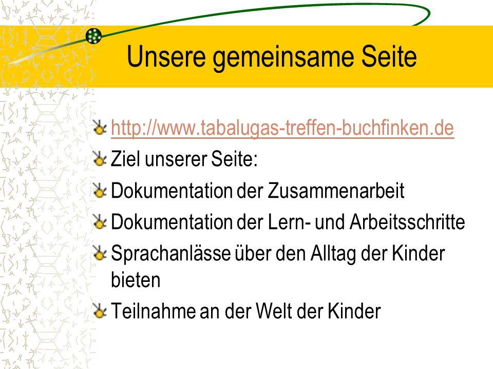 Unsere gemeinsame Seite http://www.tabalugas-treffen-buchfinken.de Ziel unserer Seite: Dokumentation der Zusammenarbeit Dokumentation der Lern- und Ar