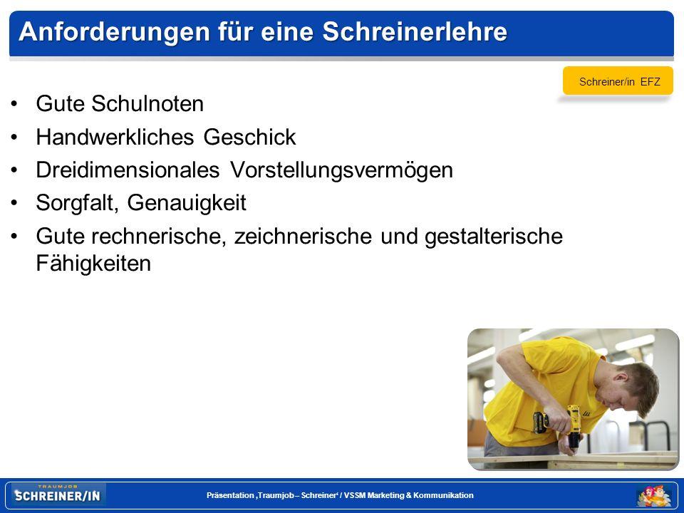 Seite 6 Präsentation Traumjob – Schreiner / VSSM Marketing & Kommunikation Anforderungen für eine Schreinerlehre Gute Schulnoten Handwerkliches Geschick Dreidimensionales Vorstellungsvermögen Sorgfalt, Genauigkeit Gute rechnerische, zeichnerische und gestalterische Fähigkeiten Schreiner/in EFZ
