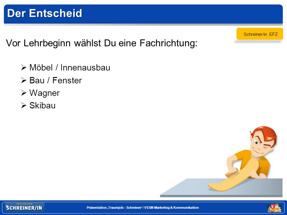 Seite 8 Präsentation Traumjob – Schreiner / VSSM Marketing & Kommunikation Der Lehrablauf Ab Ende des dritten Lehrjahres vertiefst Du Deine am Anfang der Lehre gewählte Fachrichtung.
