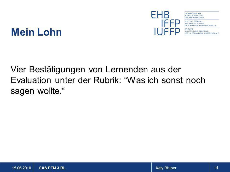 15.06.2010Katy Rhiner 14 CAS PFM 3 BL Mein Lohn Vier Bestätigungen von Lernenden aus der Evaluation unter der Rubrik: Was ich sonst noch sagen wollte.