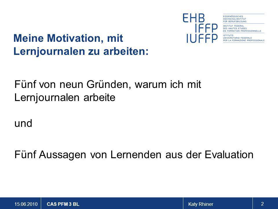 15.06.2010Katy Rhiner 3 CAS PFM 3 BL Meine Motivation, mit Lernjournalen zu arbeiten Ich will über das Lernjournal zumindest teilweise sofort erfahren, was die Lernenden verstanden haben und was evtl.
