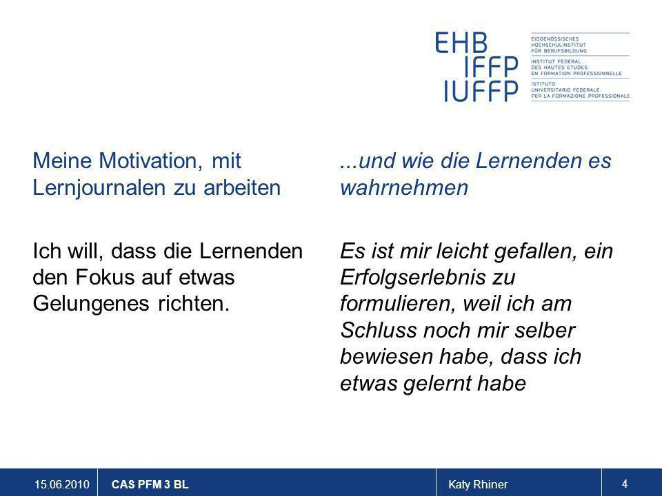 15.06.2010Katy Rhiner 4 CAS PFM 3 BL Meine Motivation, mit Lernjournalen zu arbeiten Ich will, dass die Lernenden den Fokus auf etwas Gelungenes richt
