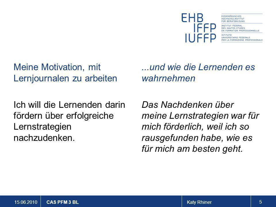 15.06.2010Katy Rhiner 5 CAS PFM 3 BL Meine Motivation, mit Lernjournalen zu arbeiten Ich will die Lernenden darin fördern über erfolgreiche Lernstrate