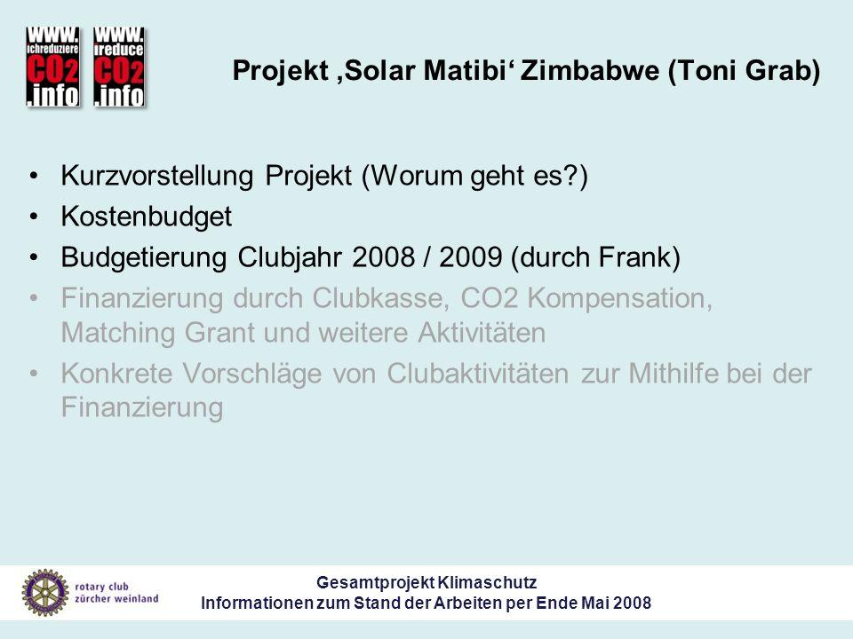 Gesamtprojekt Klimaschutz Informationen zum Stand der Arbeiten per Ende Mai 2008 Projekt Solar Matibi Zimbabwe (Toni Grab) Kurzvorstellung Projekt (Worum geht es ) Kostenbudget Budgetierung Clubjahr 2008 / 2009 (durch Frank) Finanzierung durch Clubkasse, CO2 Kompensation, Matching Grant und weitere Aktivitäten Konkrete Vorschläge von Clubaktivitäten zur Mithilfe bei der Finanzierung