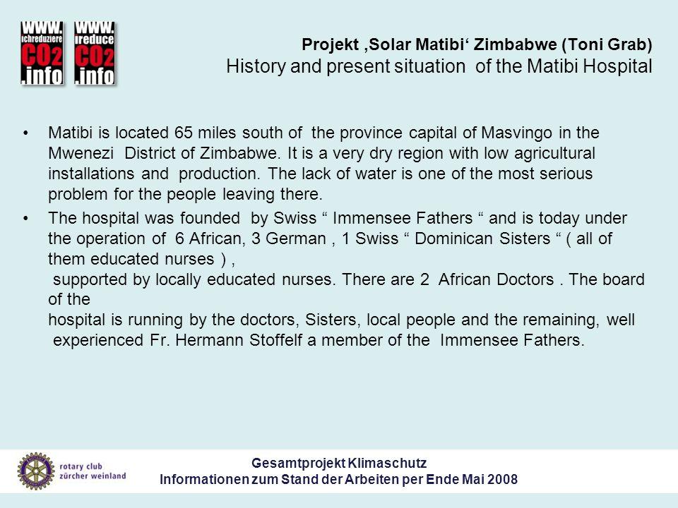 Gesamtprojekt Klimaschutz Informationen zum Stand der Arbeiten per Ende Mai 2008 Projekt Solar Matibi Zimbabwe (Toni Grab) History and present situation of the Matibi Hospital Matibi is located 65 miles south of the province capital of Masvingo in the Mwenezi District of Zimbabwe.