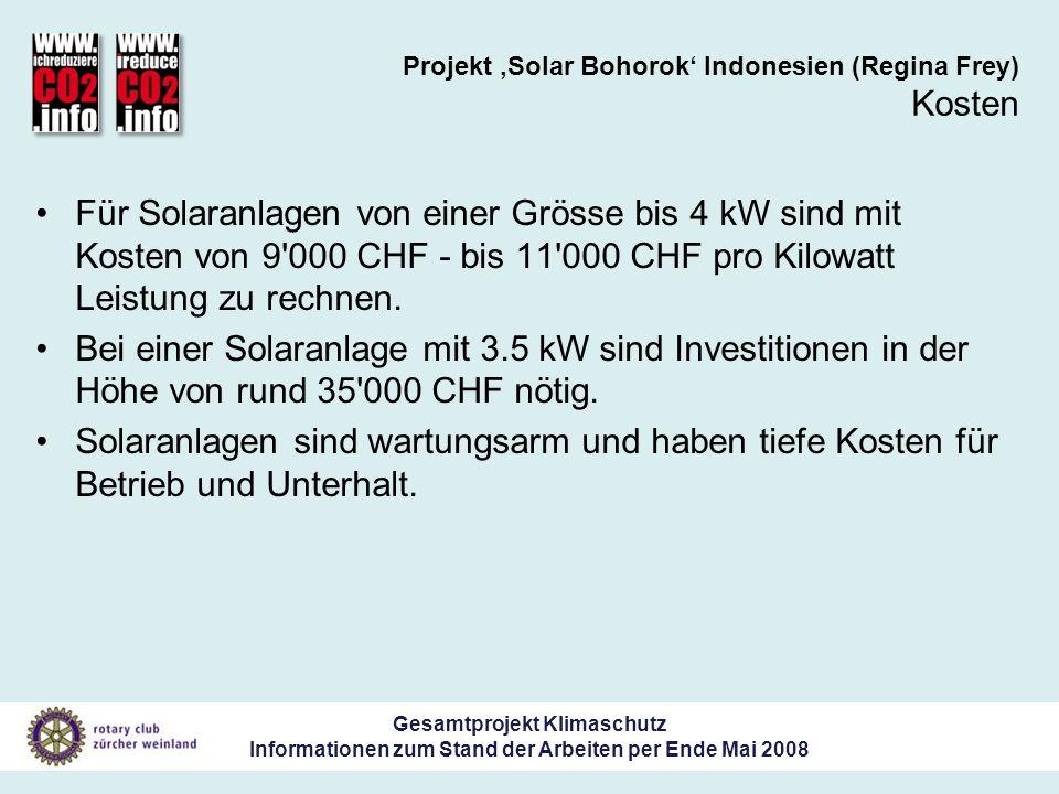Gesamtprojekt Klimaschutz Informationen zum Stand der Arbeiten per Ende Mai 2008 Projekt Solar Bohorok Indonesien (Regina Frey) Kosten Für Solaranlagen von einer Grösse bis 4 kW sind mit Kosten von 9 000 CHF - bis 11 000 CHF pro Kilowatt Leistung zu rechnen.