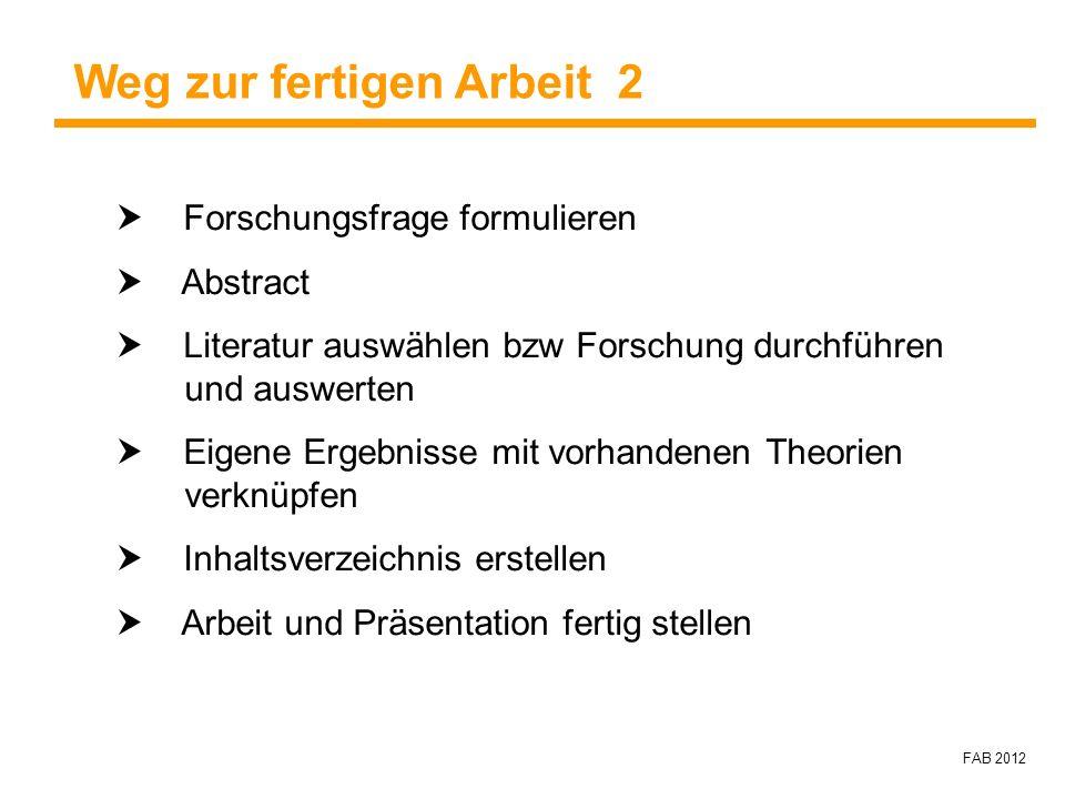FAB 2012 Forschungsfrage formulieren Abstract Literatur auswählen bzw Forschung durchführen und auswerten Eigene Ergebnisse mit vorhandenen Theorien v