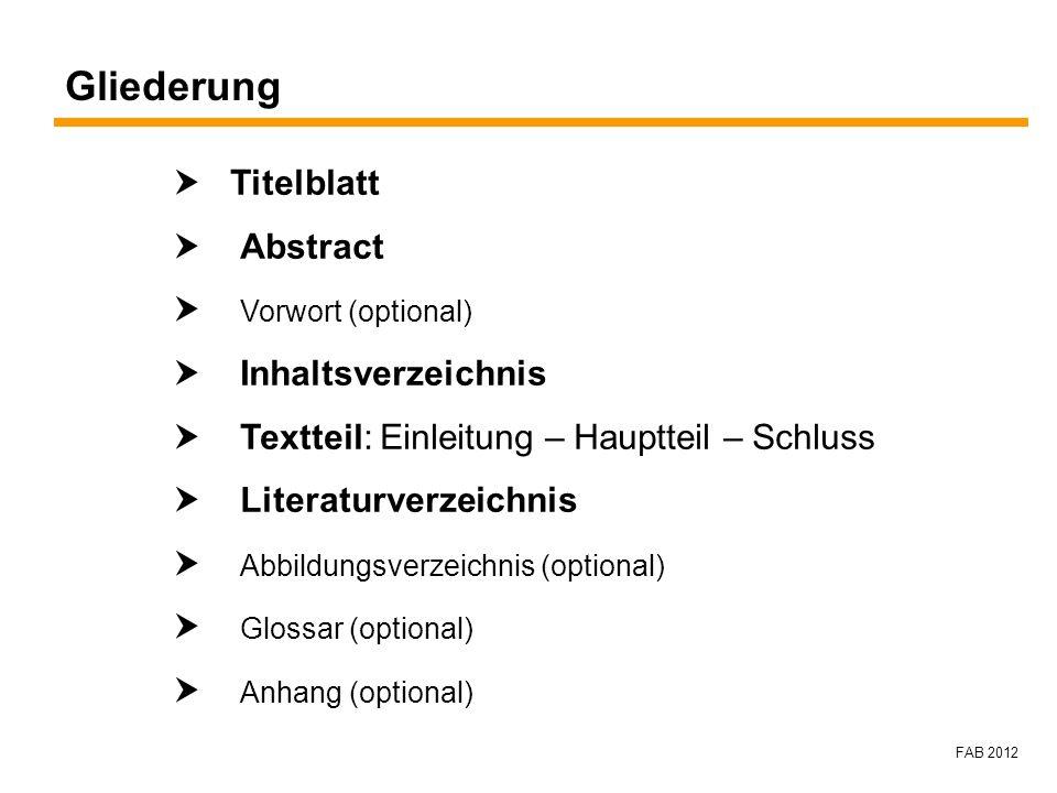 FAB 2012 Gliederung Titelblatt Abstract Vorwort (optional) Inhaltsverzeichnis Textteil: Einleitung – Hauptteil – Schluss Literaturverzeichnis Abbildun