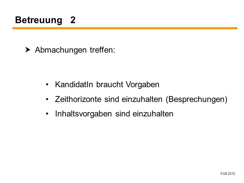 FAB 2012 Betreuung 2 Abmachungen treffen: KandidatIn braucht Vorgaben Zeithorizonte sind einzuhalten (Besprechungen) Inhaltsvorgaben sind einzuhalten