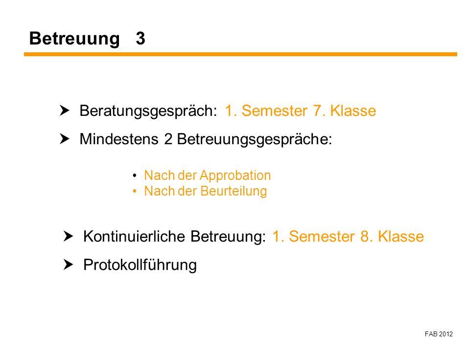FAB 2012 Betreuung 3 Beratungsgespräch: 1. Semester 7. Klasse Mindestens 2 Betreuungsgespräche: Nach der Approbation Nach der Beurteilung Kontinuierli