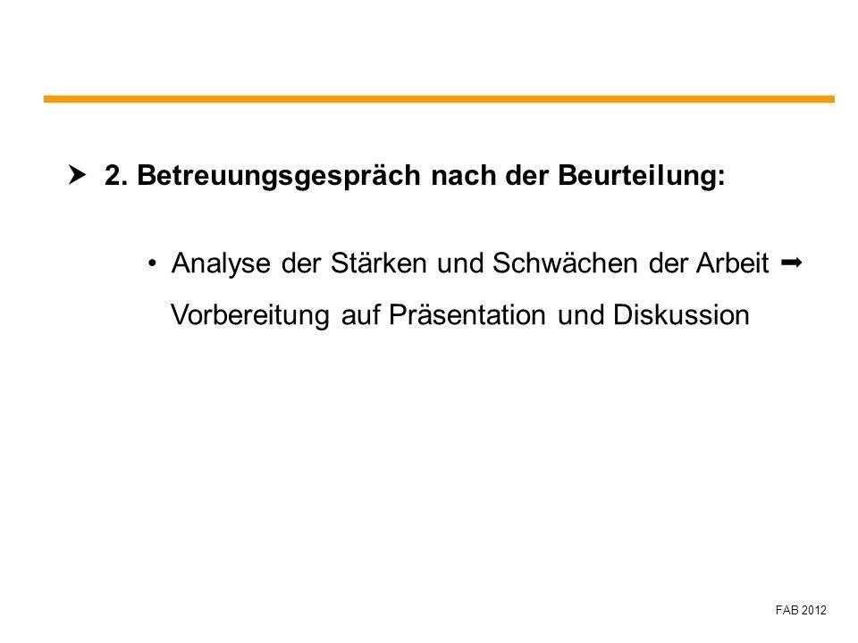 FAB 2012 2. Betreuungsgespräch nach der Beurteilung: Analyse der Stärken und Schwächen der Arbeit Vorbereitung auf Präsentation und Diskussion