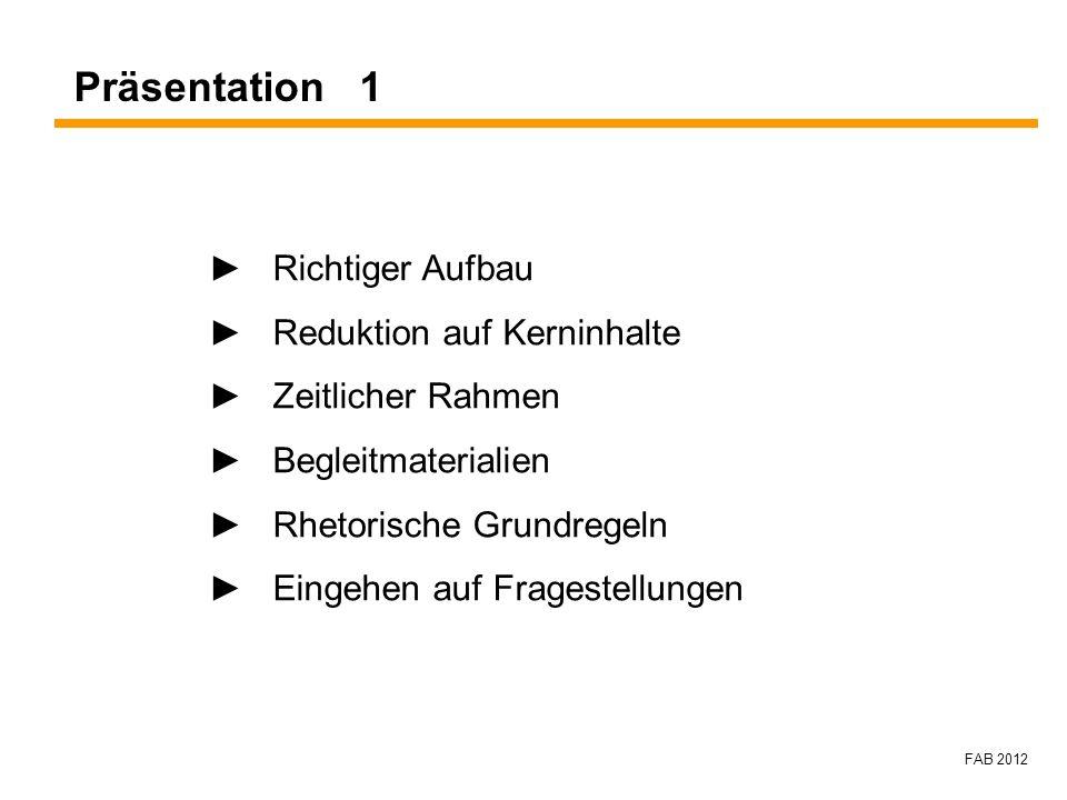 FAB 2012 Präsentation 1 Richtiger Aufbau Reduktion auf Kerninhalte Zeitlicher Rahmen Begleitmaterialien Rhetorische Grundregeln Eingehen auf Fragestel