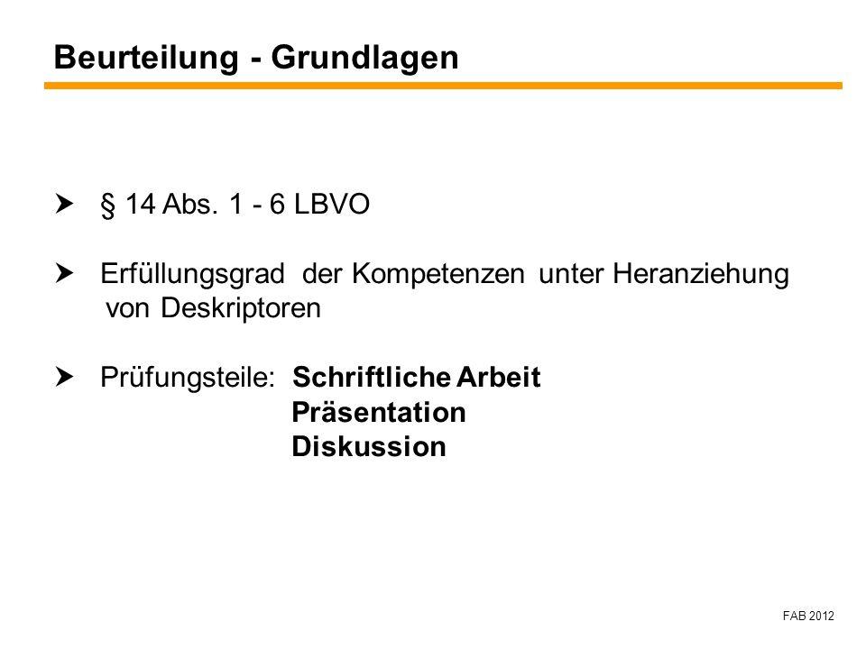 FAB 2012 Beurteilung - Grundlagen § 14 Abs. 1 - 6 LBVO Erfüllungsgrad der Kompetenzen unter Heranziehung von Deskriptoren Prüfungsteile: Schriftliche