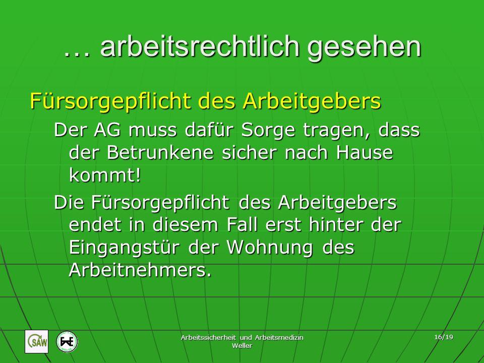 Arbeitssicherheit und Arbeitsmedizin Weller 16/19 … arbeitsrechtlich gesehen Fürsorgepflicht des Arbeitgebers Der AG muss dafür Sorge tragen, dass der