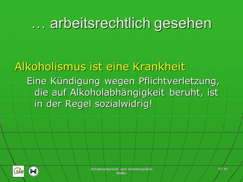 Arbeitssicherheit und Arbeitsmedizin Weller 17/19 … arbeitsrechtlich gesehen Alkoholismus ist eine Krankheit Eine Kündigung wegen Pflichtverletzung, d