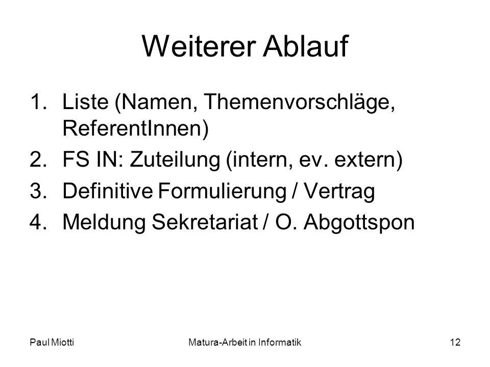 Paul MiottiMatura-Arbeit in Informatik12 Weiterer Ablauf 1.Liste (Namen, Themenvorschläge, ReferentInnen) 2.FS IN: Zuteilung (intern, ev.
