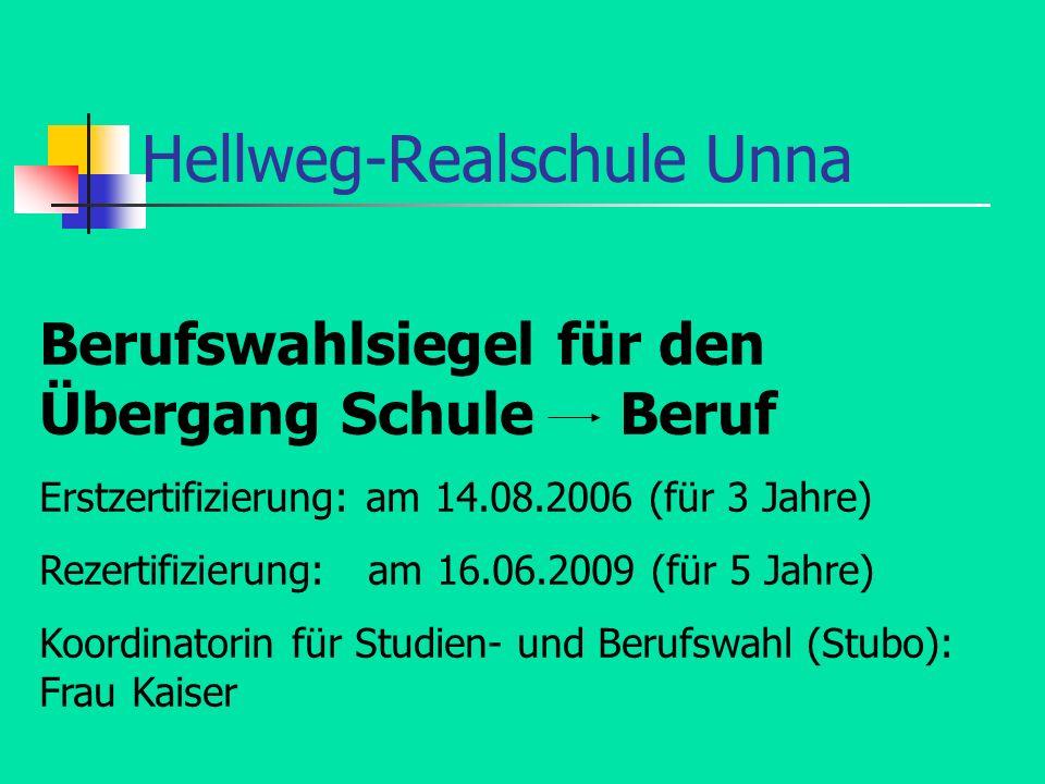 Hellweg-Realschule Unna Berufswahlsiegel für den Übergang Schule Beruf Erstzertifizierung: am 14.08.2006 (für 3 Jahre) Rezertifizierung: am 16.06.2009