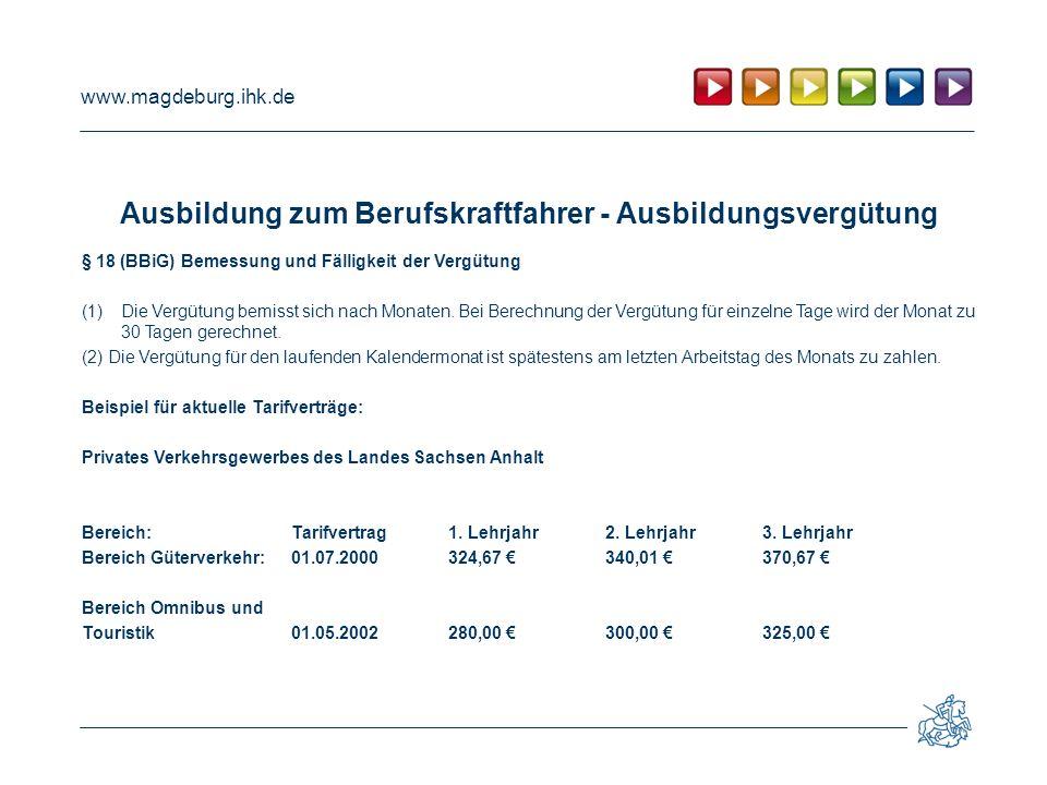 www.magdeburg.ihk.de Ausbildung zum Berufskraftfahrer - Ausbildungsvergütung § 18 (BBiG) Bemessung und Fälligkeit der Vergütung (1)Die Vergütung bemis