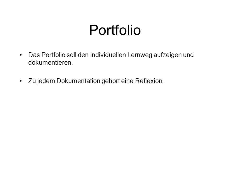 Portfolio Das Portfolio soll den individuellen Lernweg aufzeigen und dokumentieren. Zu jedem Dokumentation gehört eine Reflexion.