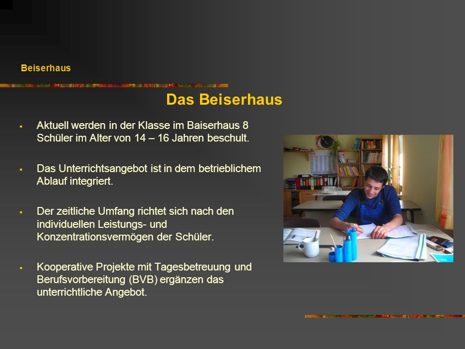 Beiserhaus Das Beiserhaus Aktuell werden in der Klasse im Baiserhaus 8 Schüler im Alter von 14 – 16 Jahren beschult. Das Unterrichtsangebot ist in dem