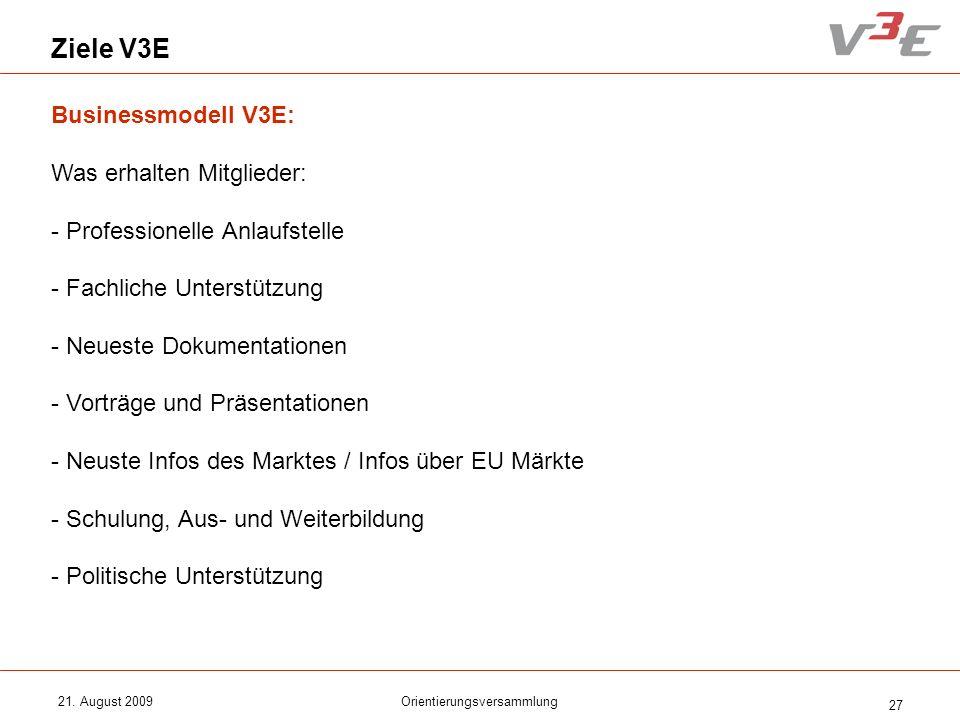 21. August 2009Orientierungsversammlung 27 Ziele V3E Businessmodell V3E: Was erhalten Mitglieder: - Professionelle Anlaufstelle - Fachliche Unterstütz