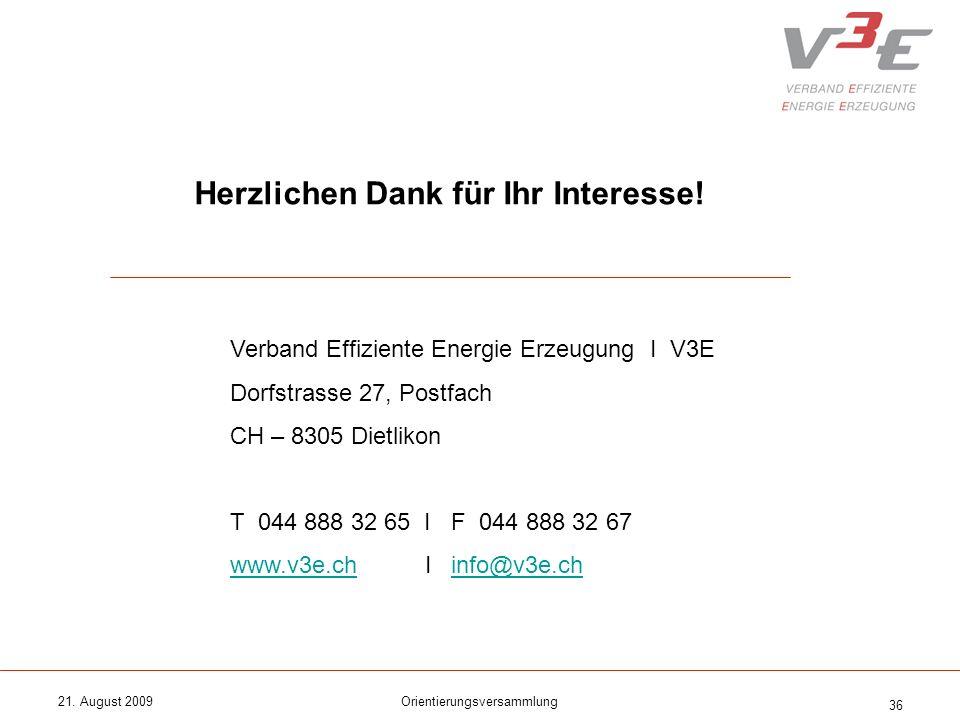 21. August 2009Orientierungsversammlung 36 Herzlichen Dank für Ihr Interesse! Verband Effiziente Energie Erzeugung I V3E Dorfstrasse 27, Postfach CH –