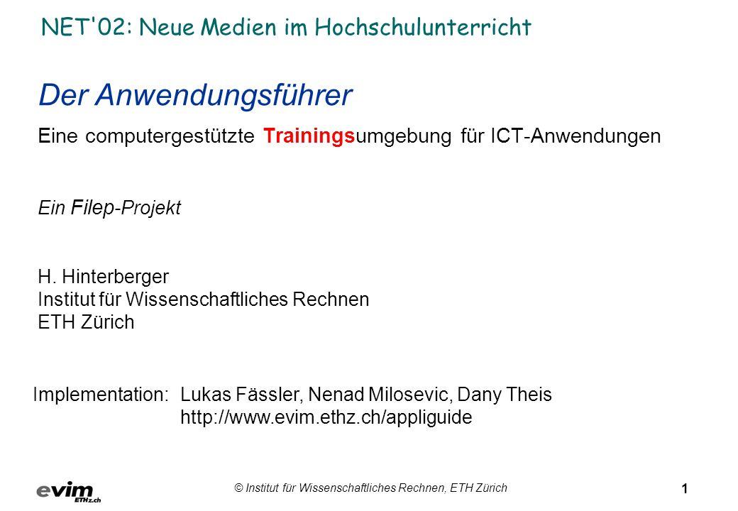 1 © Institut für Wissenschaftliches Rechnen, ETH Zürich NET 02: Neue Medien im Hochschulunterricht Der Anwendungsführer Eine computergestützte Trainingsumgebung für ICT-Anwendungen Ein Filep -Projekt H.