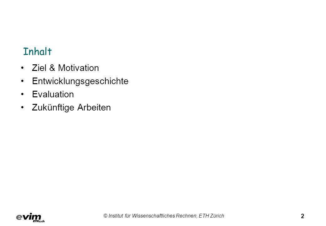 2 © Institut für Wissenschaftliches Rechnen, ETH Zürich Inhalt Ziel & Motivation Entwicklungsgeschichte Evaluation Zukünftige Arbeiten