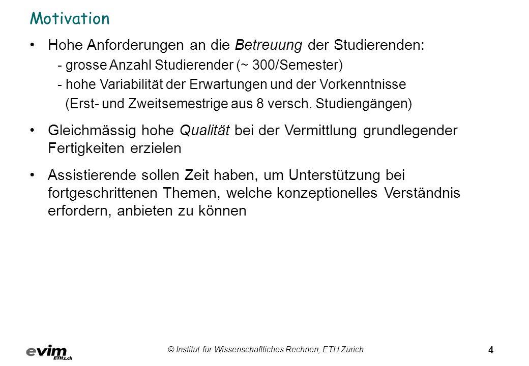 4 © Institut für Wissenschaftliches Rechnen, ETH Zürich Motivation Hohe Anforderungen an die Betreuung der Studierenden: - grosse Anzahl Studierender (~ 300/Semester) - hohe Variabilität der Erwartungen und der Vorkenntnisse (Erst- und Zweitsemestrige aus 8 versch.