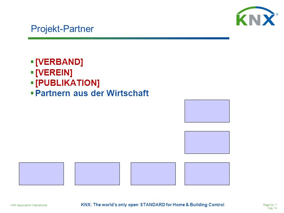 KNX Association International Page No. 7 May 14 KNX: The worlds only open STANDARD for Home & Building Control Projekt-Partner [VERBAND] [VEREIN] [PUB