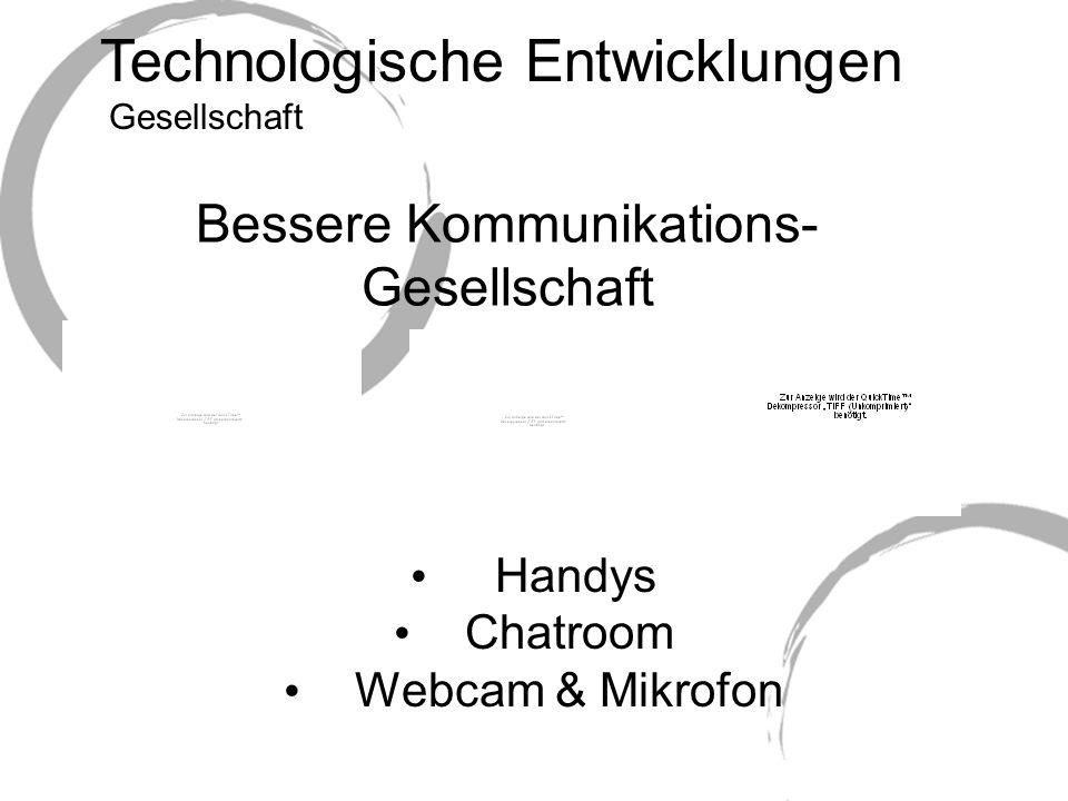 Technologische Entwicklungen Bessere Kommunikations- Gesellschaft Handys Chatroom Webcam & Mikrofon Gesellschaft